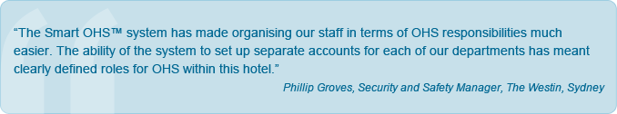 """The Smart OHS™ system has made organising our staff in terms of OHS responsibilities much easier. The ability of the system to set up separate accounts for each of our departments has meant clearly defined roles for OHS within this hotel."" Phillip Groves, Security and Safety Manager, The Westin, Sydney."